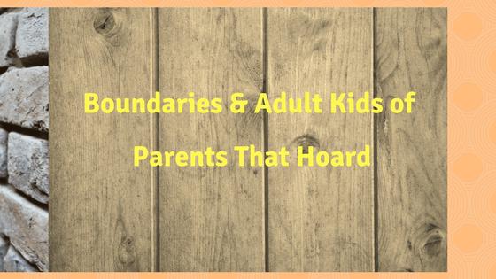 Boundaries & Adult Kids of Parents That Hoard (#AKOPTH)